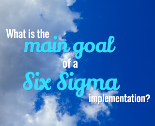 What is the main goal of a Six Sigma implementation?